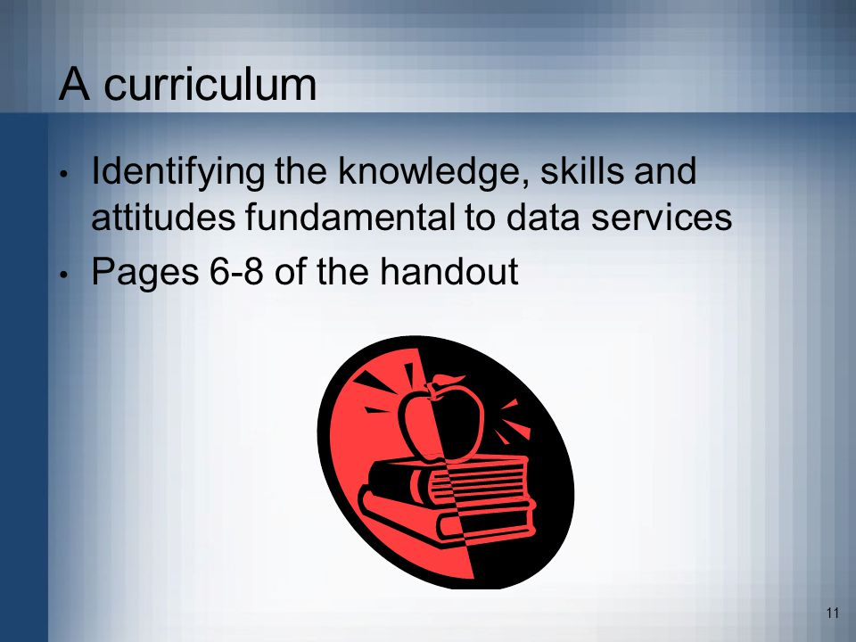 11 A curriculum Identifying the knowledge, skills and attitudes fundamental to data services Pages 6-8 of the handout