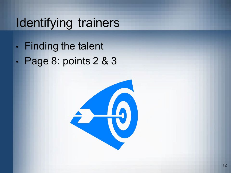 12 Identifying trainers Finding the talent Page 8: points 2 & 3