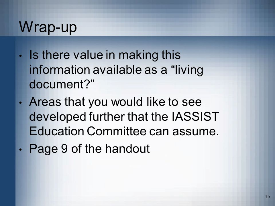15 Wrap-up Is there value in making this information available as a living document Areas that you would like to see developed further that the IASSIST Education Committee can assume.