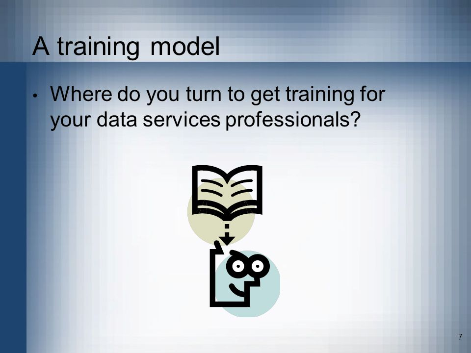 7 A training model Where do you turn to get training for your data services professionals