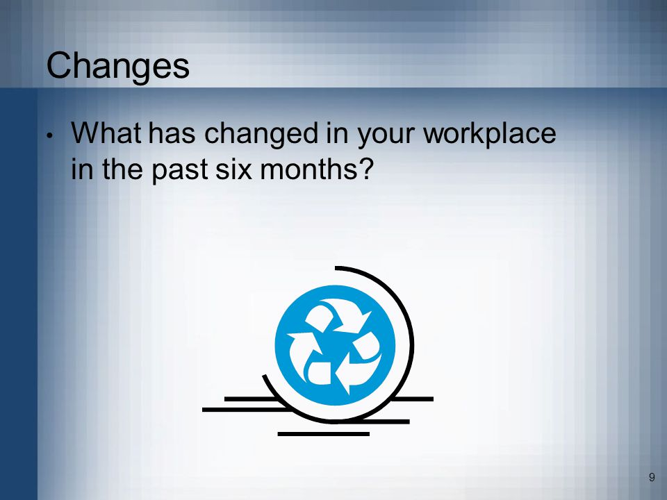 9 Changes What has changed in your workplace in the past six months