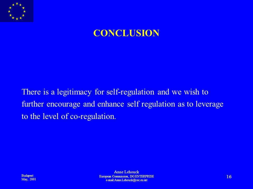 Budapest May, 2001 Anne Lehouck European Commission, DG ENTERPRISE 16 CONCLUSION There is a legitimacy for self-regulation and we wish to further encourage and enhance self regulation as to leverage to the level of co-regulation.