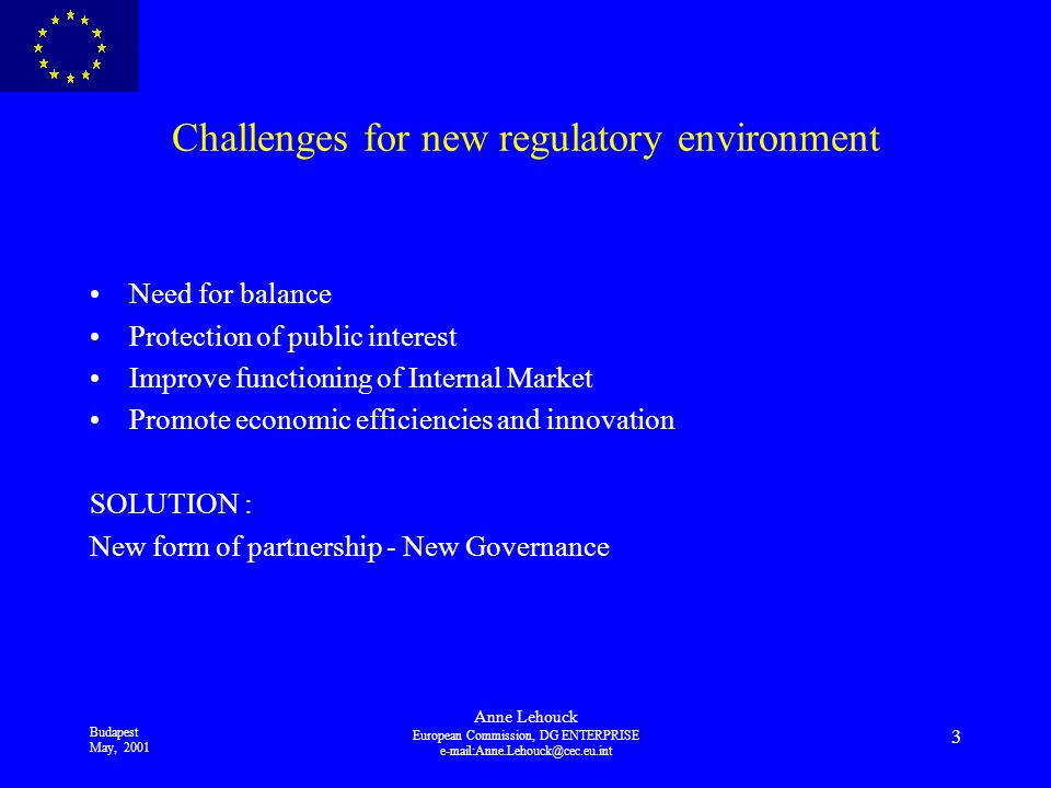 Budapest May, 2001 Anne Lehouck European Commission, DG ENTERPRISE 3 Challenges for new regulatory environment Need for balance Protection of public interest Improve functioning of Internal Market Promote economic efficiencies and innovation SOLUTION : New form of partnership - New Governance