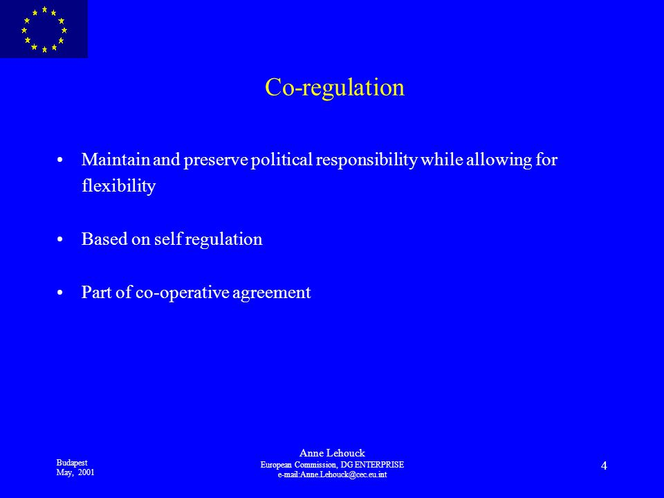 Budapest May, 2001 Anne Lehouck European Commission, DG ENTERPRISE 4 Co-regulation Maintain and preserve political responsibility while allowing for flexibility Based on self regulation Part of co-operative agreement