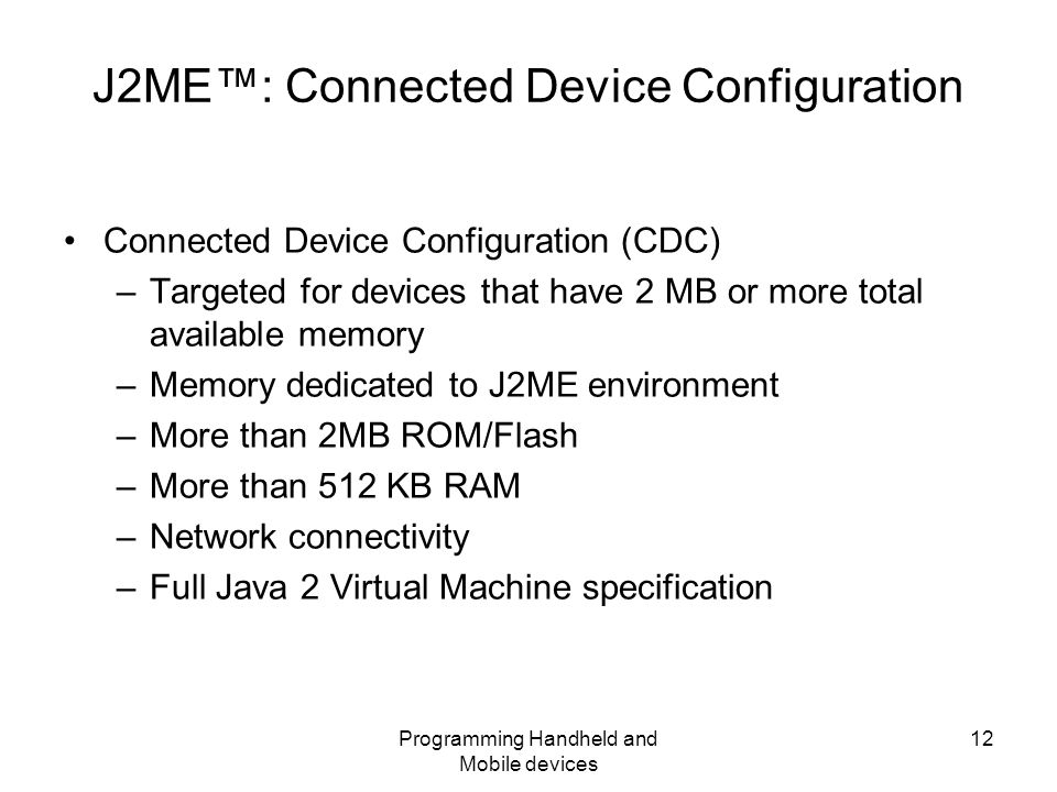 Programming Handheld and Mobile devices 12 J2ME™: Connected Device Configuration Connected Device Configuration (CDC) –Targeted for devices that have 2 MB or more total available memory –Memory dedicated to J2ME environment –More than 2MB ROM/Flash –More than 512 KB RAM –Network connectivity –Full Java 2 Virtual Machine specification