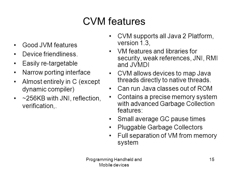 Programming Handheld and Mobile devices 15 CVM features Good JVM features Device friendliness.