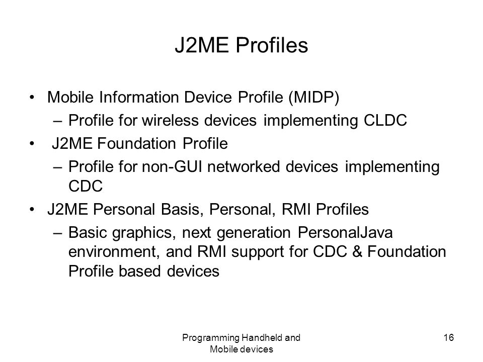 Programming Handheld and Mobile devices 16 J2ME Profiles Mobile Information Device Profile (MIDP) –Profile for wireless devices implementing CLDC J2ME Foundation Profile –Profile for non-GUI networked devices implementing CDC J2ME Personal Basis, Personal, RMI Profiles –Basic graphics, next generation PersonalJava environment, and RMI support for CDC & Foundation Profile based devices