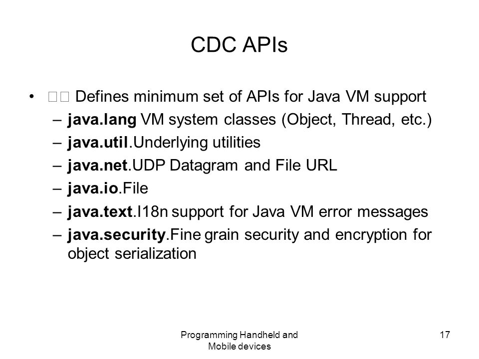 Programming Handheld and Mobile devices 17 CDC APIs Defines minimum set of APIs for Java VM support –java.lang VM system classes (Object, Thread, etc.) –java.util.Underlying utilities –java.net.UDP Datagram and File URL –java.io.File –java.text.I18n support for Java VM error messages –java.security.Fine grain security and encryption for object serialization