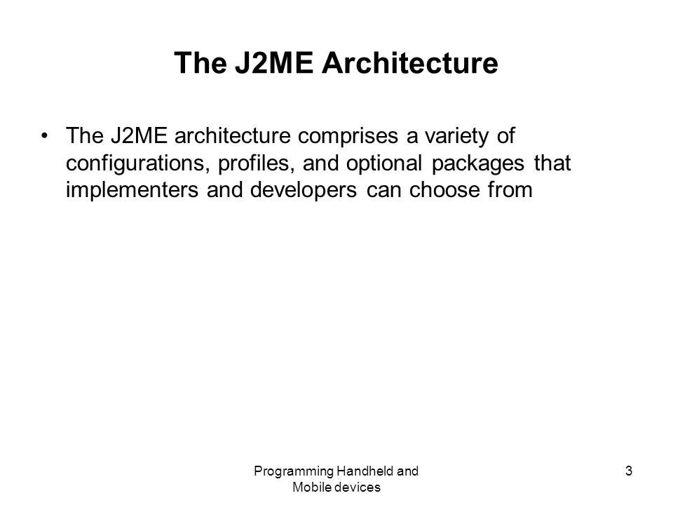 Programming Handheld and Mobile devices 3 The J2ME Architecture The J2ME architecture comprises a variety of configurations, profiles, and optional packages that implementers and developers can choose from