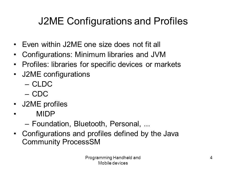 Programming Handheld and Mobile devices 4 J2ME Configurations and Profiles Even within J2ME one size does not fit all Configurations: Minimum libraries and JVM Profiles: libraries for specific devices or markets J2ME configurations –CLDC –CDC J2ME profiles MIDP –Foundation, Bluetooth, Personal,...