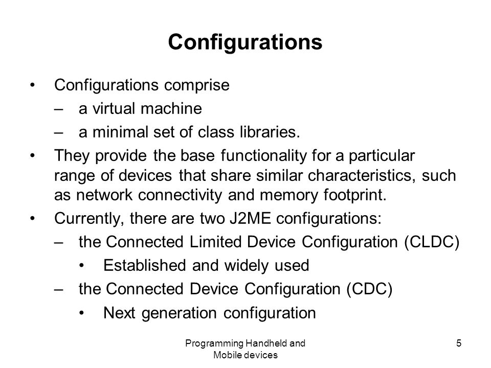Programming Handheld and Mobile devices 5 Configurations Configurations comprise –a virtual machine –a minimal set of class libraries.