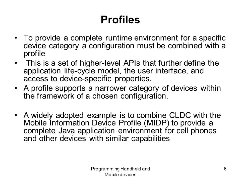 Programming Handheld and Mobile devices 6 Profiles To provide a complete runtime environment for a specific device category a configuration must be combined with a profile This is a set of higher-level APIs that further define the application life-cycle model, the user interface, and access to device-specific properties.