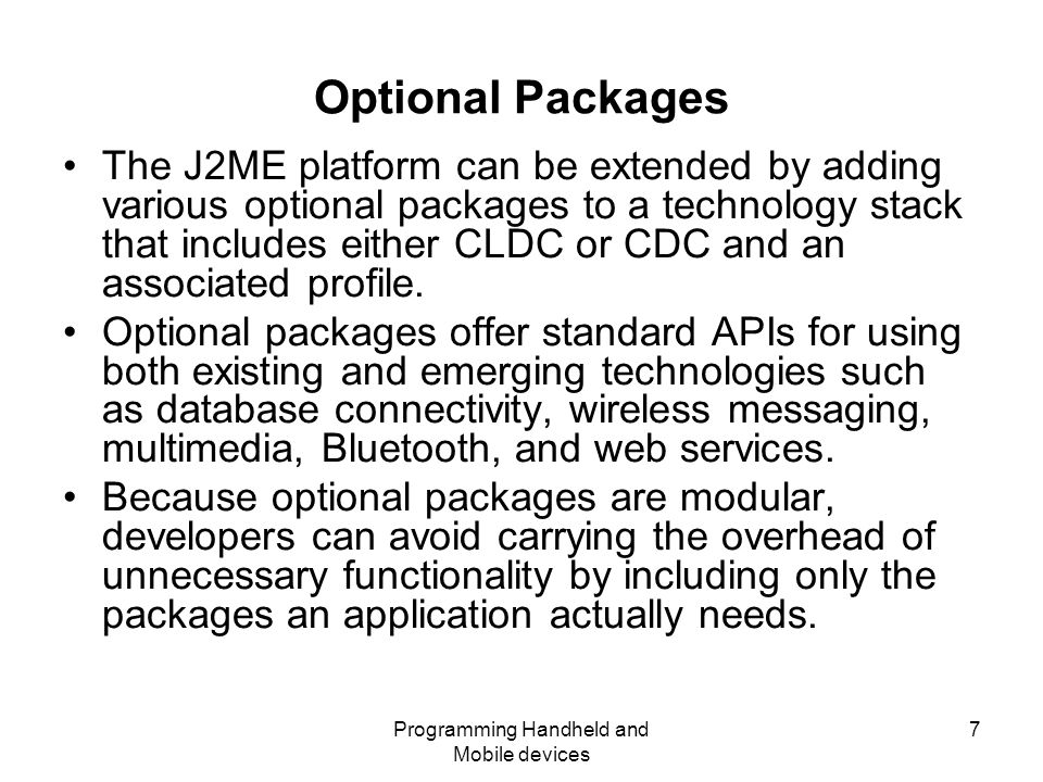 Programming Handheld and Mobile devices 7 Optional Packages The J2ME platform can be extended by adding various optional packages to a technology stack that includes either CLDC or CDC and an associated profile.