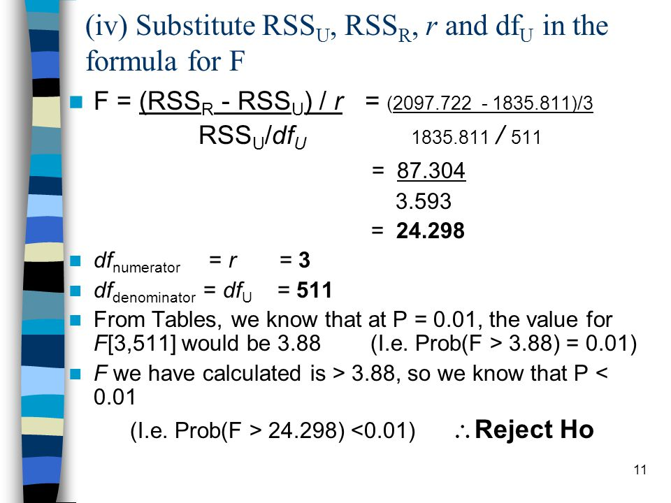 11 (iv) Substitute RSS U, RSS R, r and df U in the formula for F F = (RSS R - RSS U ) / r = ( )/3 RSS U /df U / 511 = = df numerator = r = 3 df denominator = df U = 511 From Tables, we know that at P = 0.01, the value for F[3,511] would be 3.88 (I.e.