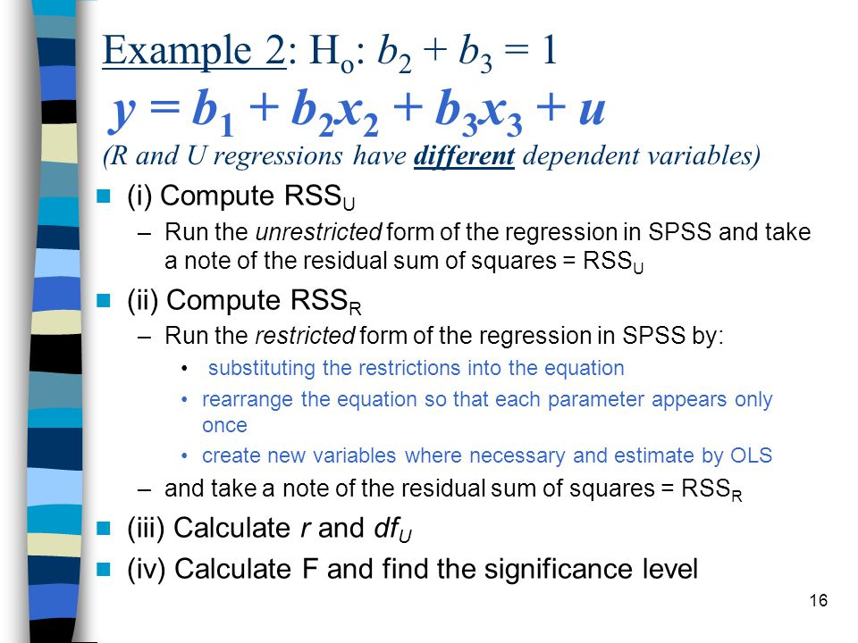 16 Example 2: H o : b 2 + b 3 = 1 y = b 1 + b 2 x 2 + b 3 x 3 + u (R and U regressions have different dependent variables) (i) Compute RSS U –Run the unrestricted form of the regression in SPSS and take a note of the residual sum of squares = RSS U (ii) Compute RSS R –Run the restricted form of the regression in SPSS by: substituting the restrictions into the equation rearrange the equation so that each parameter appears only once create new variables where necessary and estimate by OLS –and take a note of the residual sum of squares = RSS R (iii) Calculate r and df U (iv) Calculate F and find the significance level