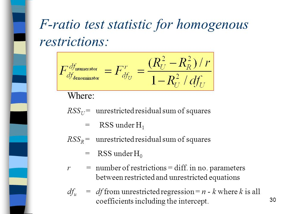 30 F-ratio test statistic for homogenous restrictions: Where: RSS U = unrestricted residual sum of squares = RSS under H 1 RSS R = unrestricted residual sum of squares = RSS under H 0 r = number of restrictions = diff.