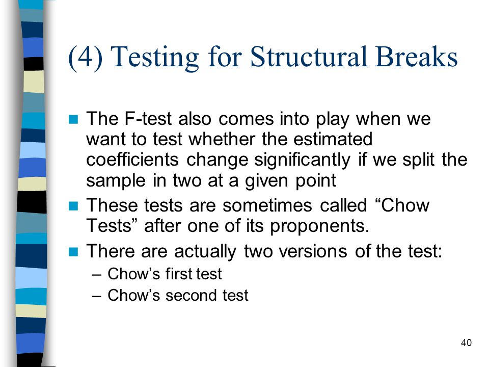 40 (4) Testing for Structural Breaks The F-test also comes into play when we want to test whether the estimated coefficients change significantly if we split the sample in two at a given point These tests are sometimes called Chow Tests after one of its proponents.