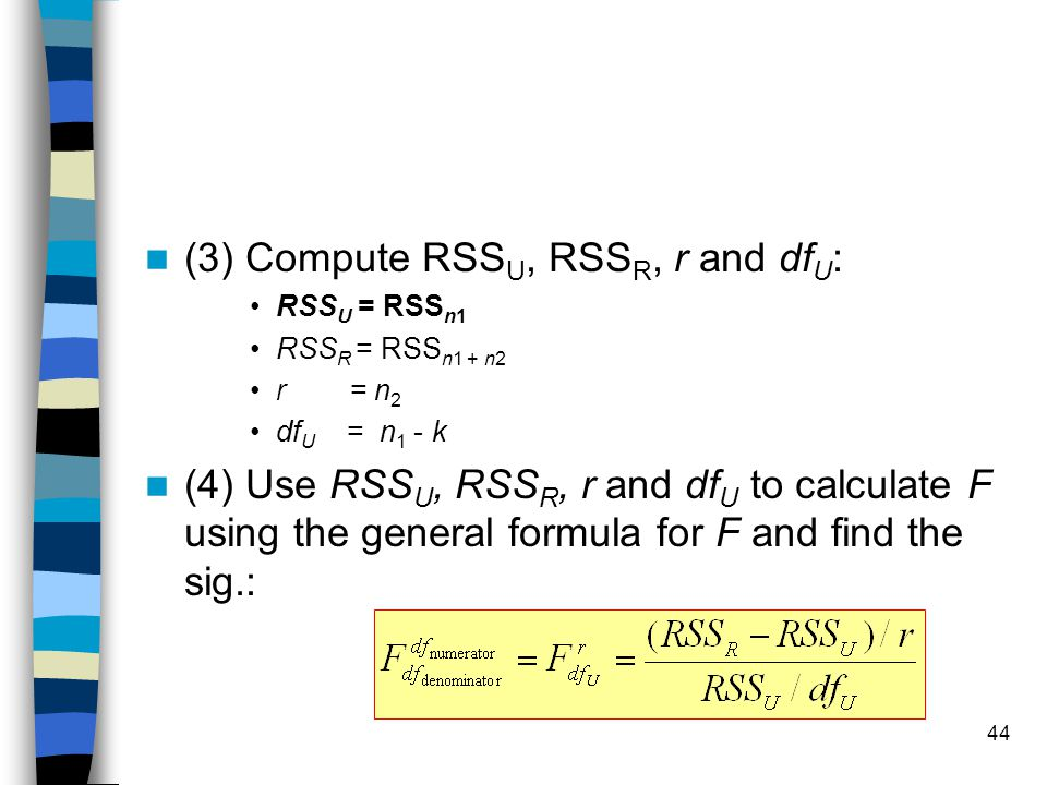 44 (3) Compute RSS U, RSS R, r and df U : RSS U = RSS n1 RSS R = RSS n1 + n2 r = n 2 df U = n 1 - k (4) Use RSS U, RSS R, r and df U to calculate F using the general formula for F and find the sig.: