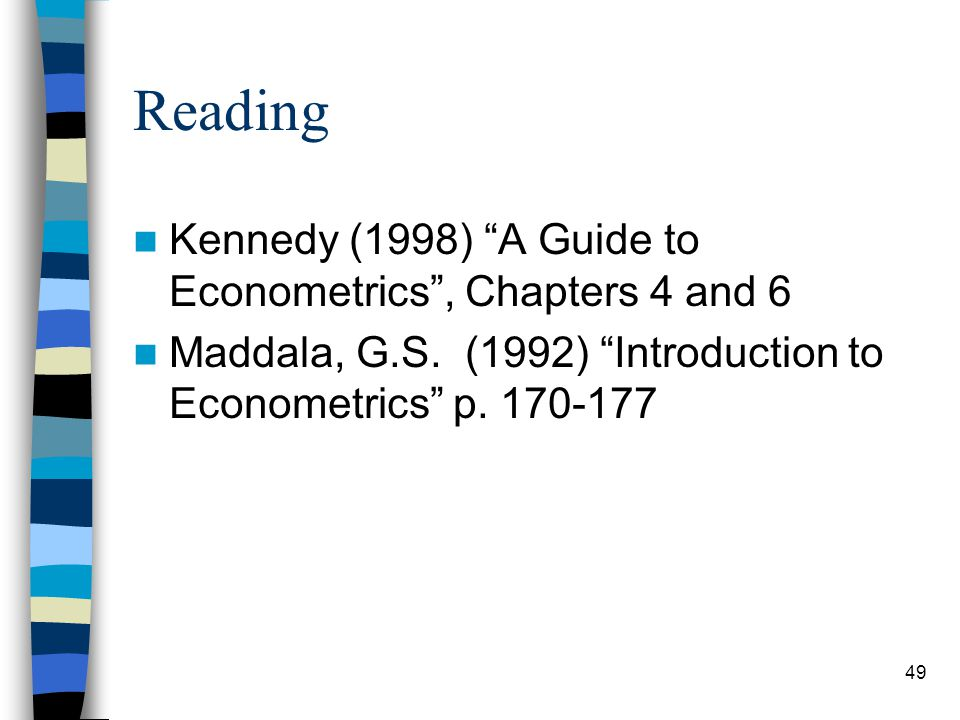 49 Reading Kennedy (1998) A Guide to Econometrics , Chapters 4 and 6 Maddala, G.S.