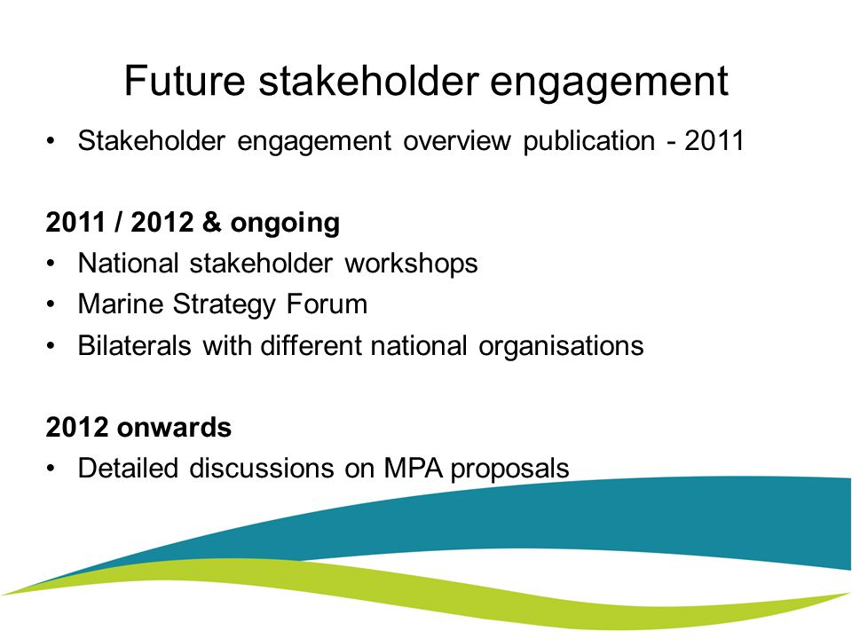 Future stakeholder engagement Stakeholder engagement overview publication / 2012 & ongoing National stakeholder workshops Marine Strategy Forum Bilaterals with different national organisations 2012 onwards Detailed discussions on MPA proposals