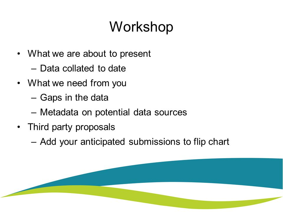 Workshop What we are about to present –Data collated to date What we need from you –Gaps in the data –Metadata on potential data sources Third party proposals –Add your anticipated submissions to flip chart