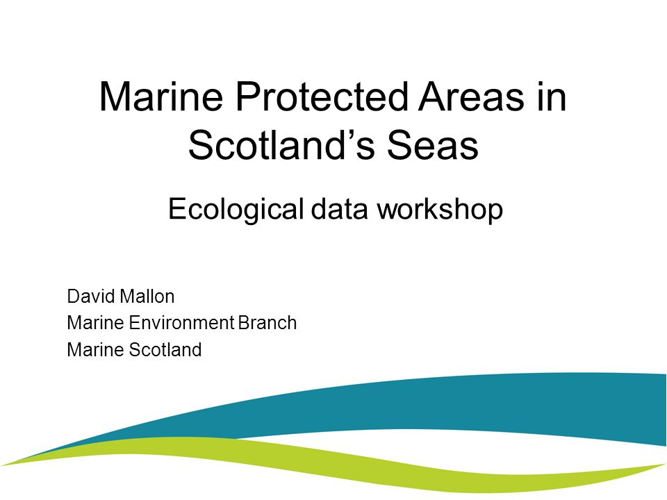 Marine Protected Areas in Scotland's Seas Ecological data workshop David Mallon Marine Environment Branch Marine Scotland
