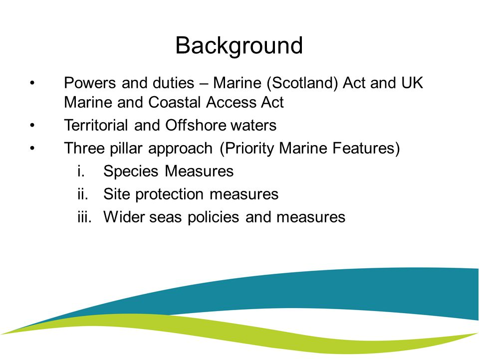 Background Powers and duties – Marine (Scotland) Act and UK Marine and Coastal Access Act Territorial and Offshore waters Three pillar approach (Priority Marine Features) i.Species Measures ii.Site protection measures iii.Wider seas policies and measures