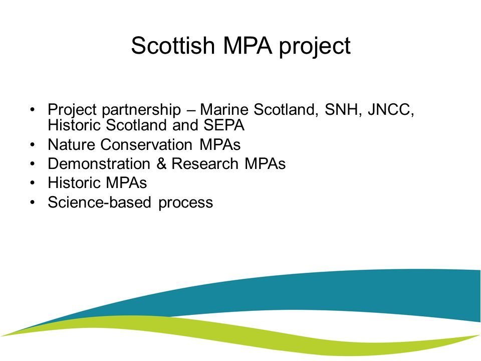 Scottish MPA project Project partnership – Marine Scotland, SNH, JNCC, Historic Scotland and SEPA Nature Conservation MPAs Demonstration & Research MPAs Historic MPAs Science-based process