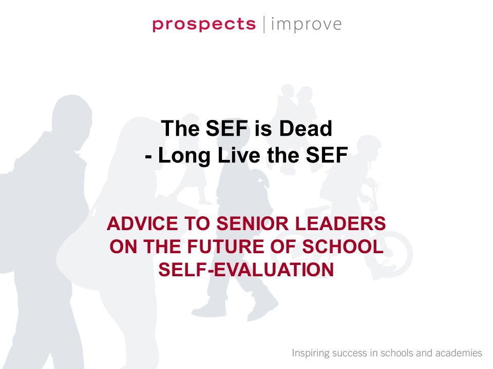 The SEF is Dead - Long Live the SEF ADVICE TO SENIOR LEADERS ON THE FUTURE OF SCHOOL SELF-EVALUATION