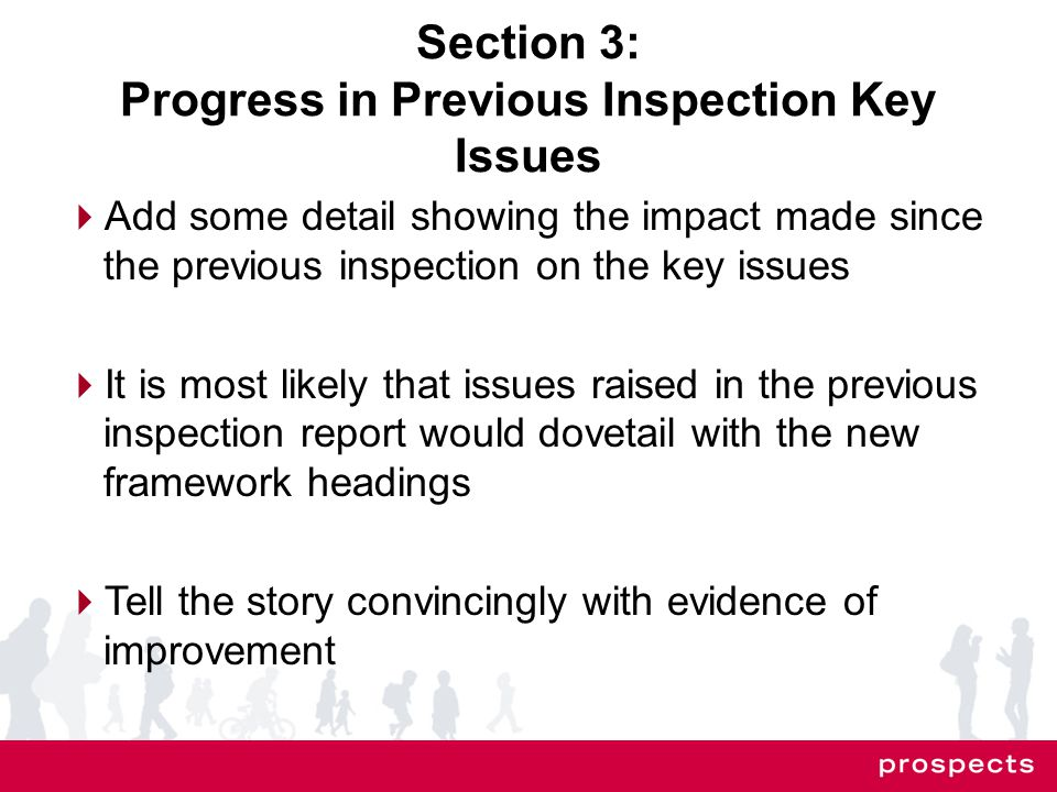 Section 3: Progress in Previous Inspection Key Issues  Add some detail showing the impact made since the previous inspection on the key issues  It is most likely that issues raised in the previous inspection report would dovetail with the new framework headings  Tell the story convincingly with evidence of improvement