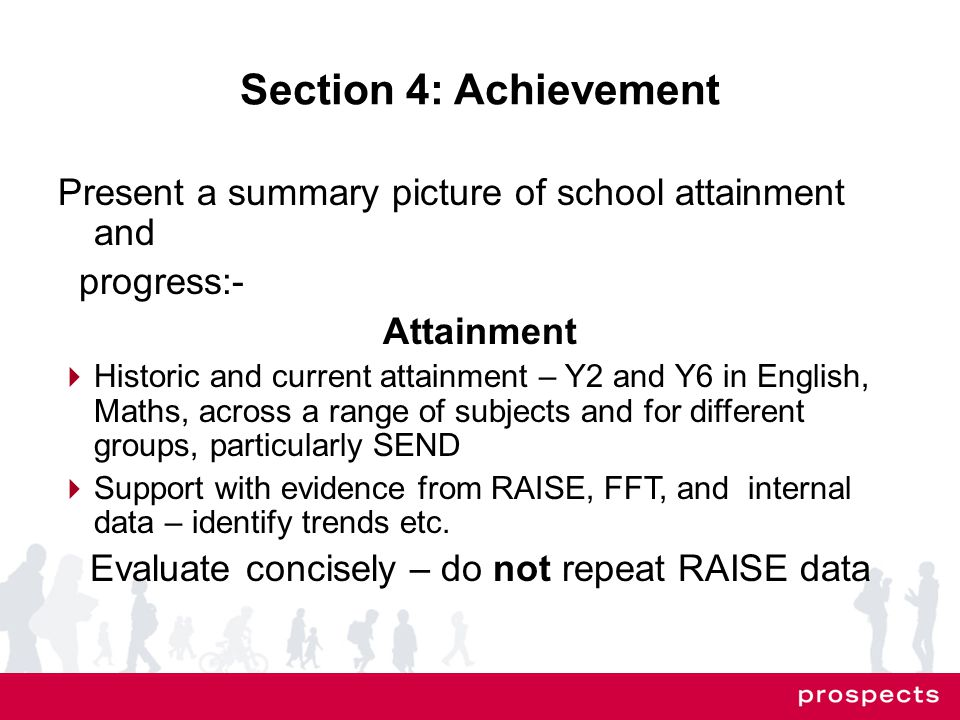 Section 4: Achievement Present a summary picture of school attainment and progress:- Attainment  Historic and current attainment – Y2 and Y6 in English, Maths, across a range of subjects and for different groups, particularly SEND  Support with evidence from RAISE, FFT, and internal data – identify trends etc.