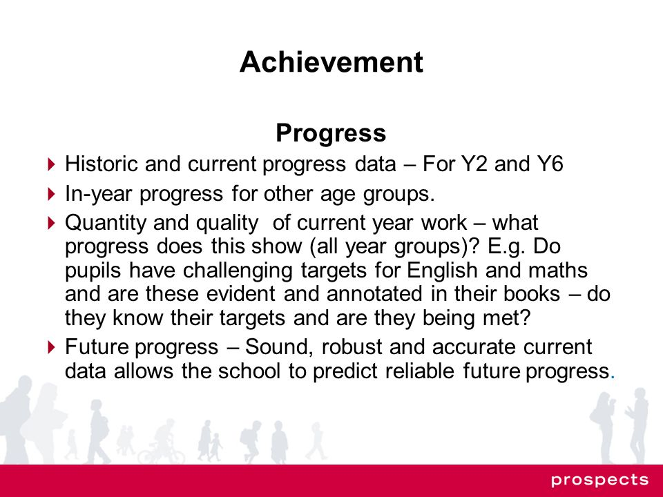 Achievement Progress  Historic and current progress data – For Y2 and Y6  In-year progress for other age groups.