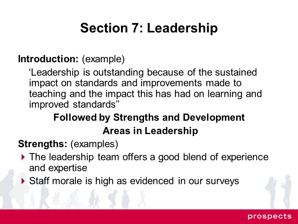 Section 7: Leadership Introduction: (example) 'Leadership is outstanding because of the sustained impact on standards and improvements made to teaching and the impact this has had on learning and improved standards'' Followed by Strengths and Development Areas in Leadership Strengths: (examples)  The leadership team offers a good blend of experience and expertise  Staff morale is high as evidenced in our surveys