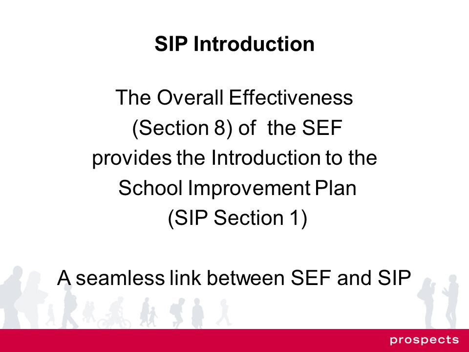 SIP Introduction The Overall Effectiveness (Section 8) of the SEF provides the Introduction to the School Improvement Plan (SIP Section 1) A seamless link between SEF and SIP