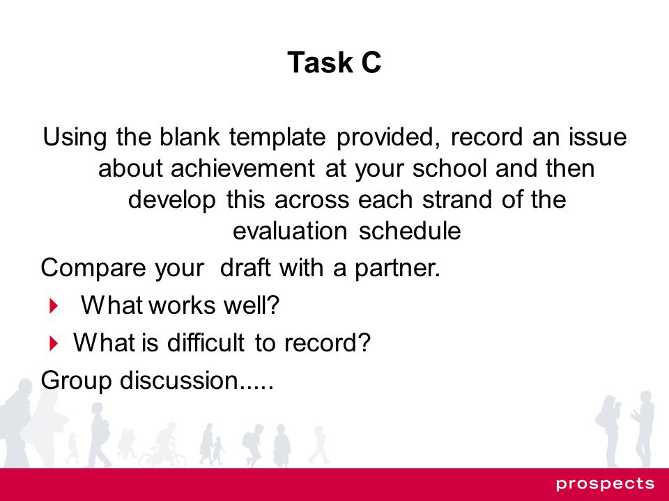 Task C Using the blank template provided, record an issue about achievement at your school and then develop this across each strand of the evaluation schedule Compare your draft with a partner.