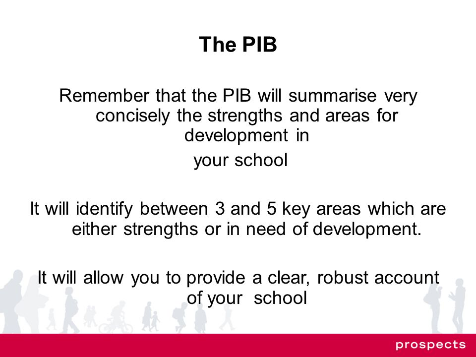 The PIB Remember that the PIB will summarise very concisely the strengths and areas for development in your school It will identify between 3 and 5 key areas which are either strengths or in need of development.