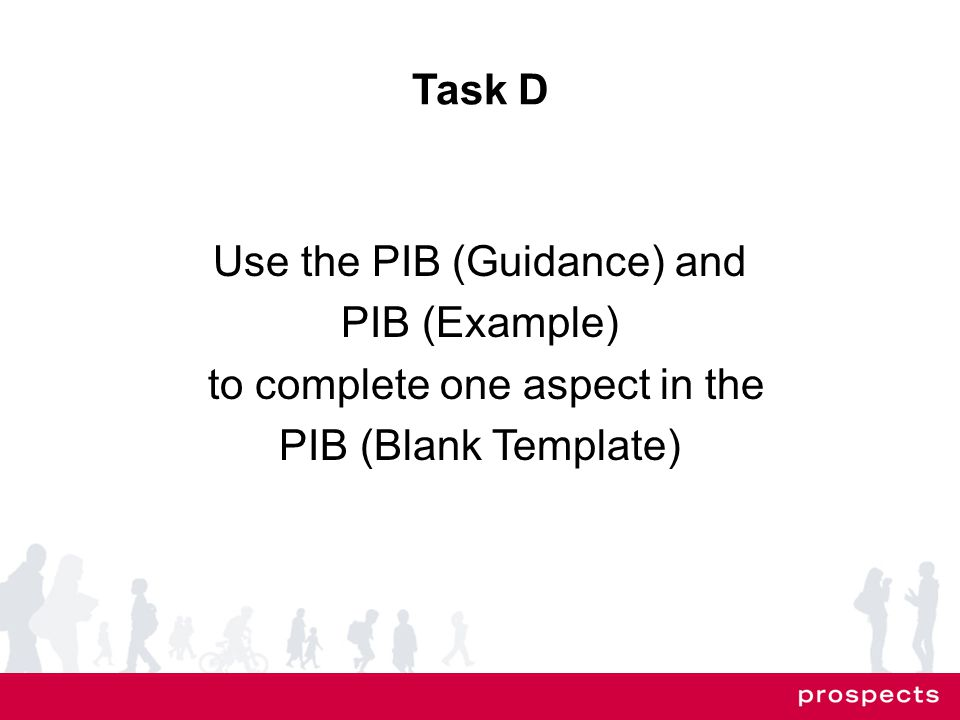 Task D Use the PIB (Guidance) and PIB (Example) to complete one aspect in the PIB (Blank Template)