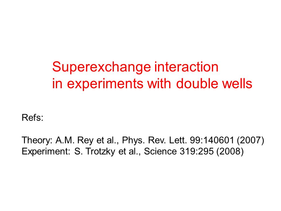 Superexchange interaction in experiments with double wells Refs: Theory: A.M.
