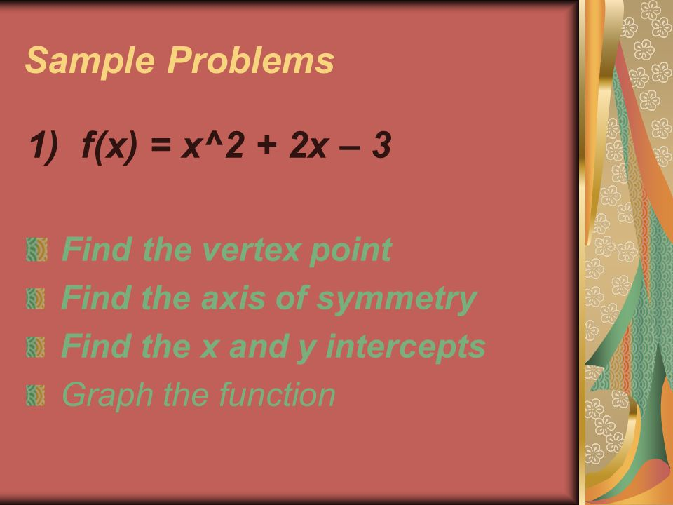 Sample Problems 1) f(x) = x^2 + 2x – 3 Find the vertex point Find the axis of symmetry Find the x and y intercepts Graph the function