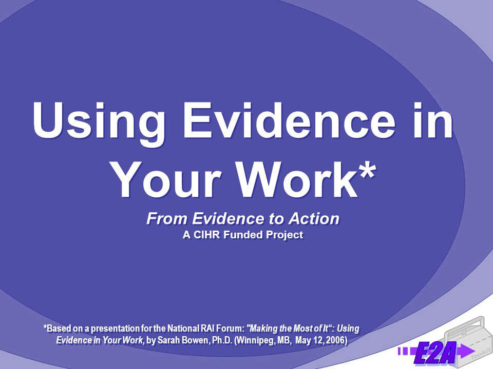 Using Evidence in Your Work* From Evidence to Action A CIHR Funded Project *Based on a presentation for the National RAI Forum: Making the Most of It : Using Evidence in Your Work, by Sarah Bowen, Ph.D.
