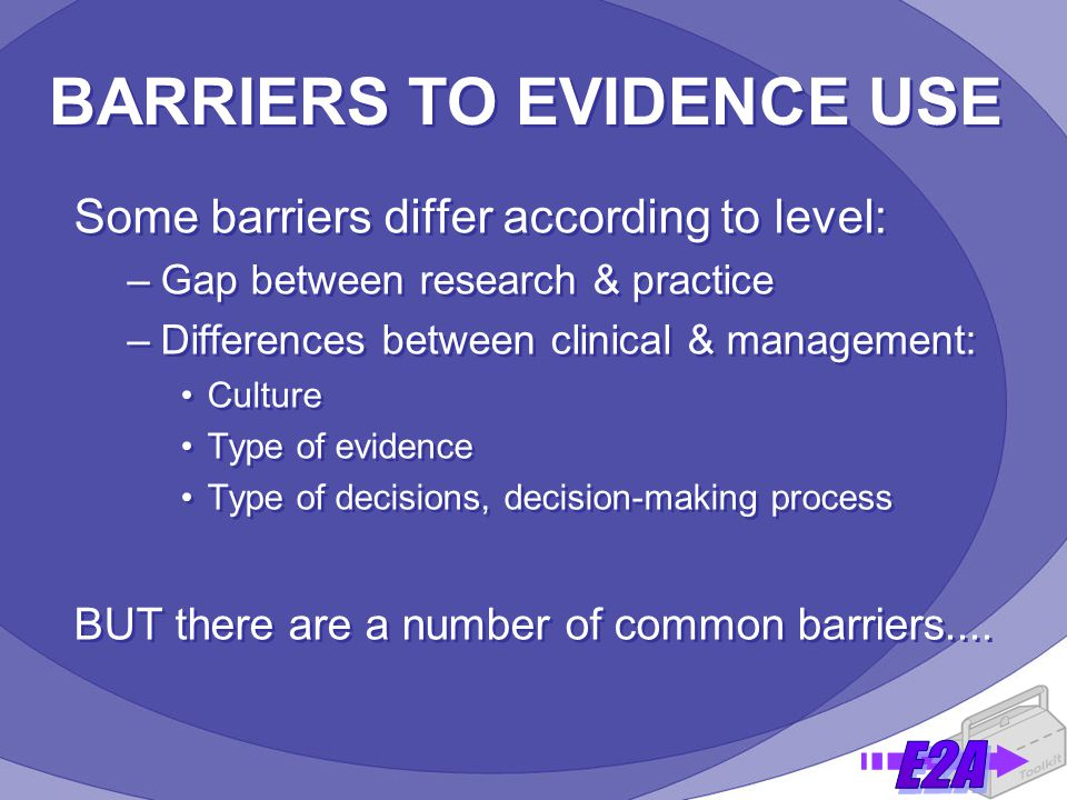 BARRIERS TO EVIDENCE USE Some barriers differ according to level: –Gap between research & practice –Differences between clinical & management: Culture Type of evidence Type of decisions, decision-making process BUT there are a number of common barriers....