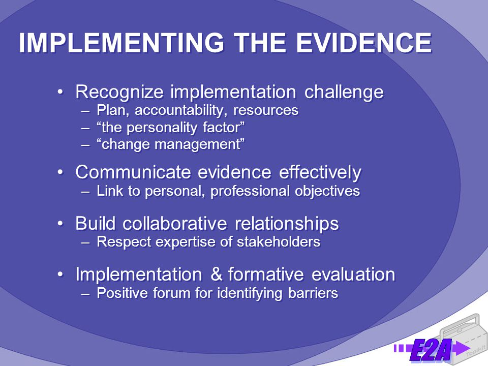 IMPLEMENTING THE EVIDENCE Recognize implementation challenge –Plan, accountability, resources – the personality factor – change management Communicate evidence effectively –Link to personal, professional objectives Build collaborative relationships –Respect expertise of stakeholders Implementation & formative evaluation –Positive forum for identifying barriers Recognize implementation challenge –Plan, accountability, resources – the personality factor – change management Communicate evidence effectively –Link to personal, professional objectives Build collaborative relationships –Respect expertise of stakeholders Implementation & formative evaluation –Positive forum for identifying barriers