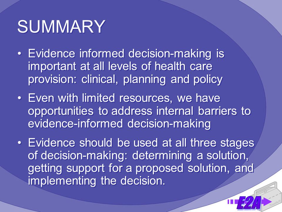 SUMMARY Evidence informed decision-making is important at all levels of health care provision: clinical, planning and policy Even with limited resources, we have opportunities to address internal barriers to evidence-informed decision-making Evidence should be used at all three stages of decision-making: determining a solution, getting support for a proposed solution, and implementing the decision.