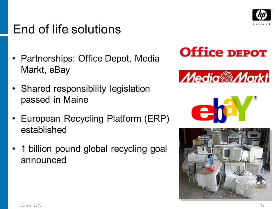 June 2, End of life solutions Partnerships: Office Depot, Media Markt, eBay Shared responsibility legislation passed in Maine European Recycling Platform (ERP) established 1 billion pound global recycling goal announced