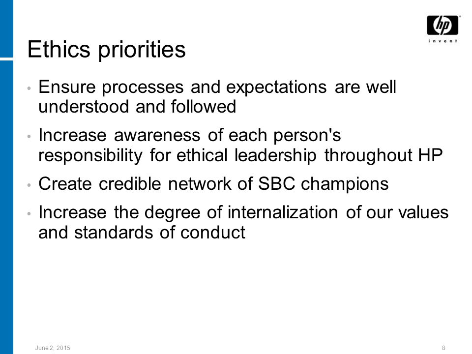 June 2, Ethics priorities Ensure processes and expectations are well understood and followed Increase awareness of each person s responsibility for ethical leadership throughout HP Create credible network of SBC champions Increase the degree of internalization of our values and standards of conduct