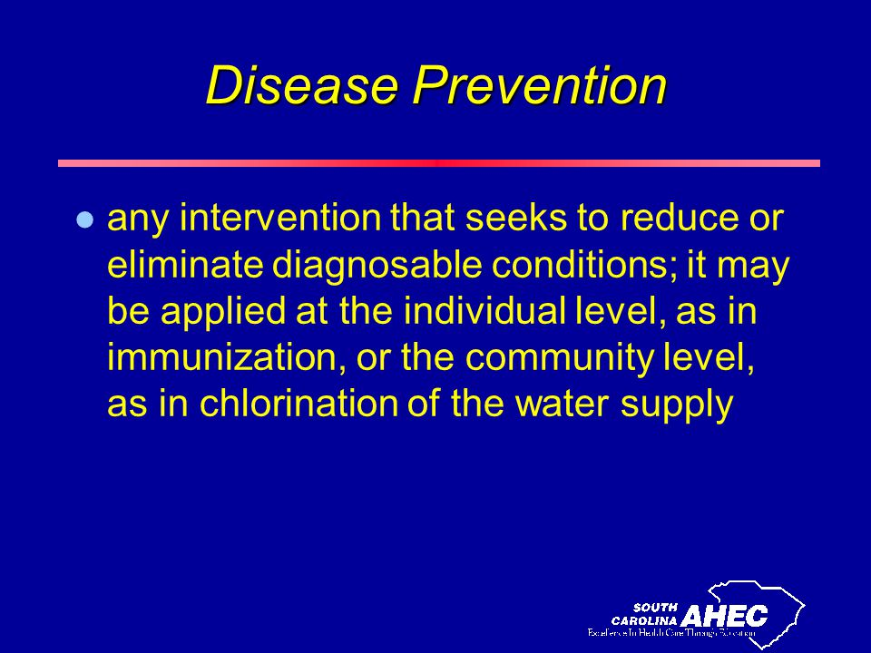 Disease Prevention l any intervention that seeks to reduce or eliminate diagnosable conditions; it may be applied at the individual level, as in immunization, or the community level, as in chlorination of the water supply