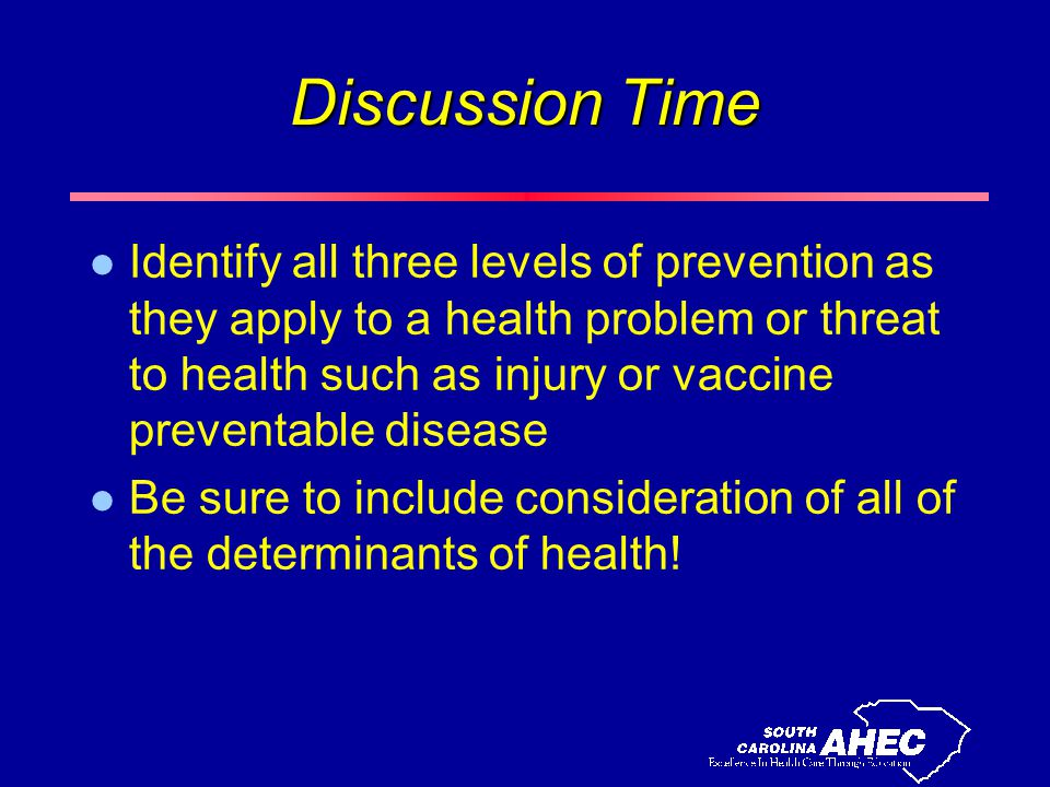 Discussion Time l Identify all three levels of prevention as they apply to a health problem or threat to health such as injury or vaccine preventable disease l Be sure to include consideration of all of the determinants of health!