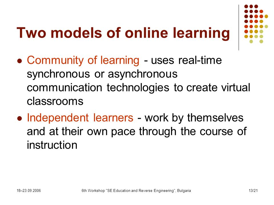 18– th Workshop SE Education and Reverse Engineering , Bulgaria13/21 Two models of online learning Community of learning - uses real-time synchronous or asynchronous communication technologies to create virtual classrooms Independent learners - work by themselves and at their own pace through the course of instruction