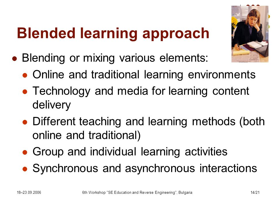 18– th Workshop SE Education and Reverse Engineering , Bulgaria14/21 Blended learning approach Blending or mixing various elements: Online and traditional learning environments Technology and media for learning content delivery Different teaching and learning methods (both online and traditional) Group and individual learning activities Synchronous and asynchronous interactions