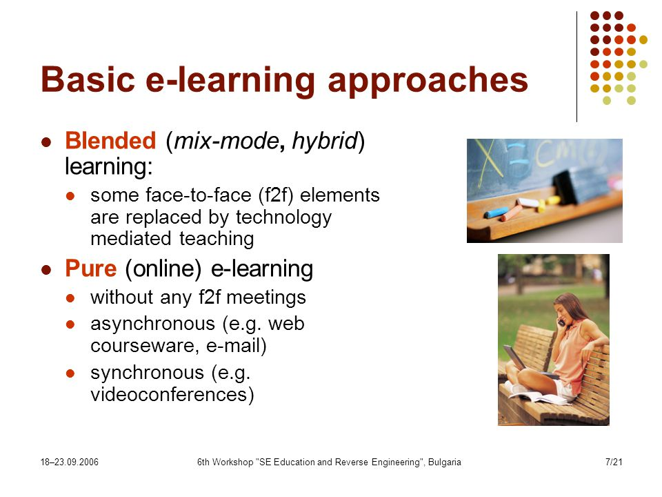 18– th Workshop SE Education and Reverse Engineering , Bulgaria7/21 Basic e-learning approaches Blended (mix-mode, hybrid) learning: some face-to-face (f2f) elements are replaced by technology mediated teaching Pure (online) e-learning without any f2f meetings asynchronous (e.g.